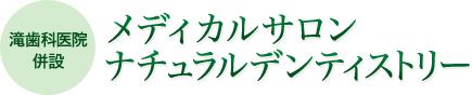 メディカルサロン ナチュラルデンティストリー(滝歯科医院併設)